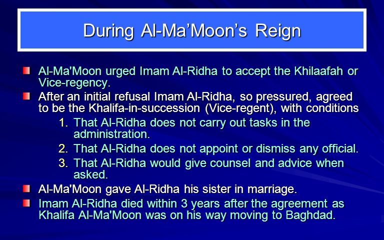 During Al-Ma'Moon's Reign Al-Ma Moon urged Imam Al-Ridha to accept the Khilaafah or Vice-regency.