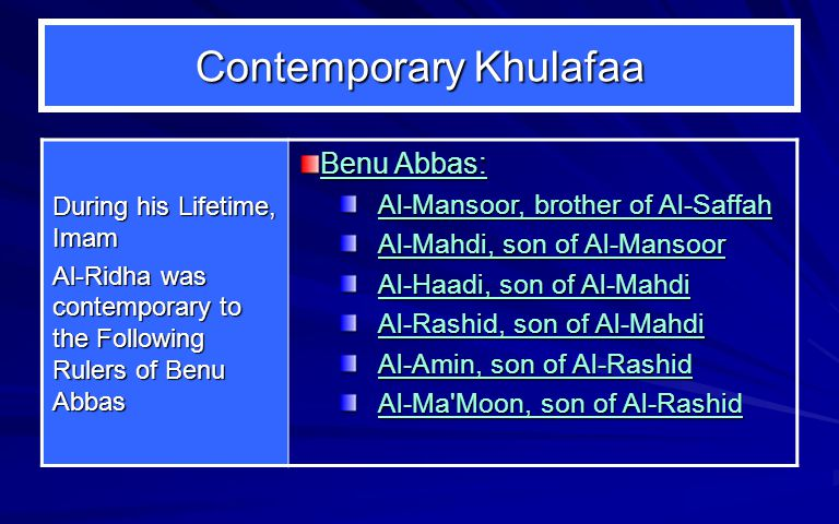 Contemporary Khulafaa During his Lifetime, Imam Al-Ridha was contemporary to the Following Rulers of Benu Abbas Benu Abbas: Al ‑ Mansoor, brother of Al-Saffah Al-Mahdi, son of Al-Mansoor Al-Haadi, son of Al-Mahdi Al-Rashid, son of Al-Mahdi Al-Amin, son of Al-Rashid Al-Ma Moon, son of Al-Rashid