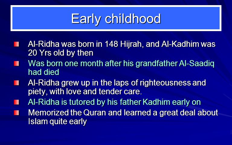 Early childhood Al-Ridha was born in 148 Hijrah, and Al-Kadhim was 20 Yrs old by then Was born one month after his grandfather Al-Saadiq had died Al-Ridha grew up in the laps of righteousness and piety, with love and tender care.