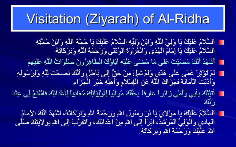 Visitation (Ziyarah) of Al-Ridha السَّلاَمُ عَلَيْكَ يَا وَلِيَّ اللَّهِ وَابْنَ وَلِيِّهِ السَّلاَمُ عَلَيْكَ يَا حُجَّةَ اللَّهِ وَابْنَ حُجَّتِهِ‏ السَّلاَمُ عَلَيْكَ يَا إِمَامَ الْهُدَى وَالْعُرْوَةَ الْوُثْقَى وَرَحْمَةُ اللَّهِ وَبَرَكَاتُهُ‏ أَشْهَدُ أَنَّكَ مَضَيْتَ عَلَى مَا مَضَى عَلَيْهِ آبَاؤُكَ الطَّاهِرُونَ صَلَوَاتُ اللَّهِ عَلَيْهِمْ‏ لَمْ تُؤْثِرْ عَمًى عَلَى هُدًى وَلَمْ تَمِلْ مِنْ حَقٍّ إِلَى بَاطِلٍ وَأَنَّكَ نَصَحْتَ لِلَّهِ وَلِرَسُولِهِ وَأَدَّيْتَ الْأَمَانَةَ فَجَزَاكَ اللَّهُ عَنِ الْإِسْلاَمِ وَأَهْلِهِ خَيْرَ الْجَزَاءِ أَتَيْتُكَ بِأَبِي وَأُمِّي زَائِراً عَارِفاً بِحَقِّكَ مُوَالِياً لِأَوْلِيَائِكَ مُعَادِياً لِأَعْدَائِكَ فَاشْفَعْ لِي عِنْدَ رَبِّكَ‏ اَلسَّلامُ عَلَيْكَ يا مَوْلايَ يَا بْنَ رَسُولِ اللهِ وَرَحْمَةُ اللهِ وَبَرَكاتُهُ، اَشْهَدُ اَنَّكَ الاِْمامُ الْهادي وَالْوَلِيُّ الْمُرْشِدُ، اَبْرَأُ اِلَى اللهِ مِنْ اَعْدائِكَ، وَاَتَقَرَّبُ اِلَى اللهِ بِوِلايَتِكَ صَلَّى اللهُ عَلَيْكَ وَرَحْمَةُ اللهِ وَبَرَكاتُهُ.