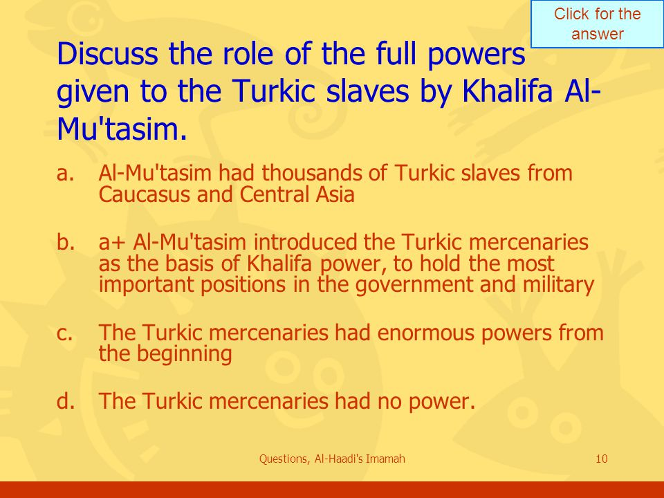 Click for the answer Questions, Al-Haadi s Imamah10 Discuss the role of the full powers given to the Turkic slaves by Khalifa Al- Mu tasim.