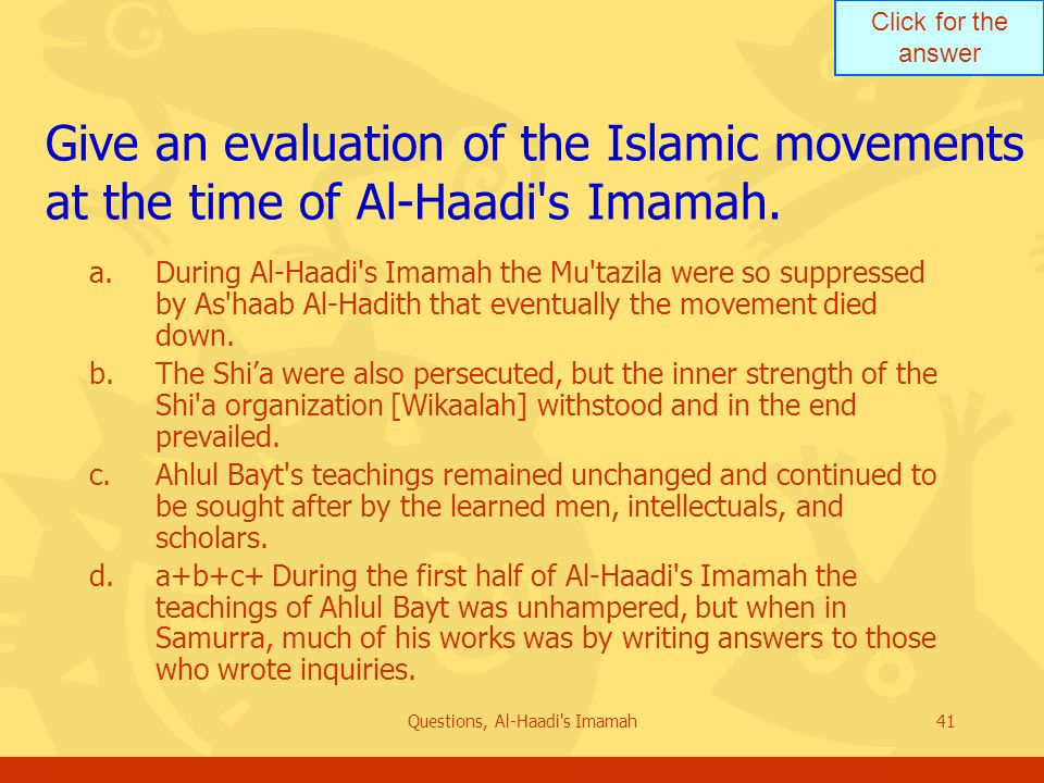 Click for the answer Questions, Al-Haadi s Imamah41 Give an evaluation of the Islamic movements at the time of Al-Haadi s Imamah.