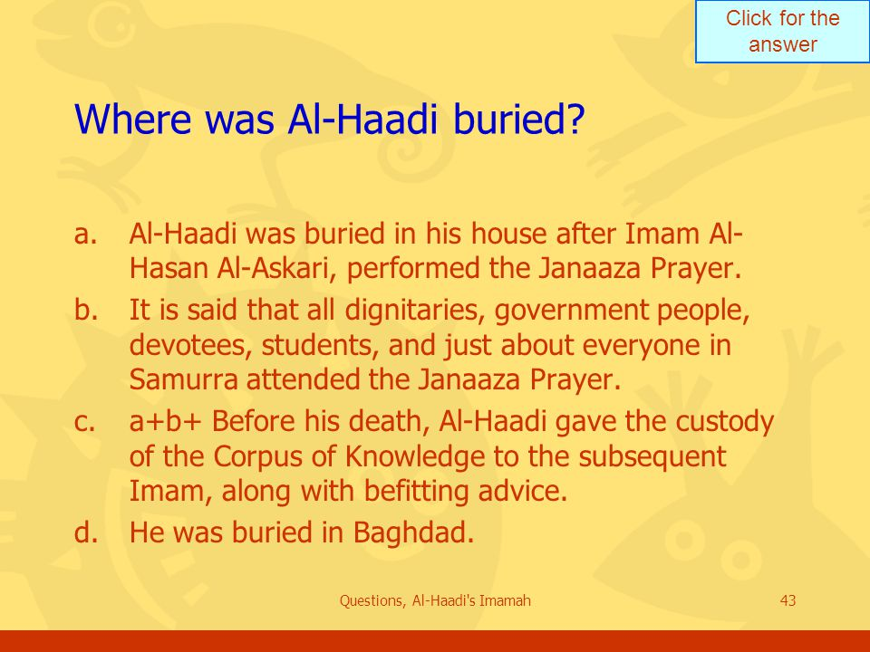 Click for the answer Questions, Al-Haadi s Imamah43 Where was Al-Haadi buried.