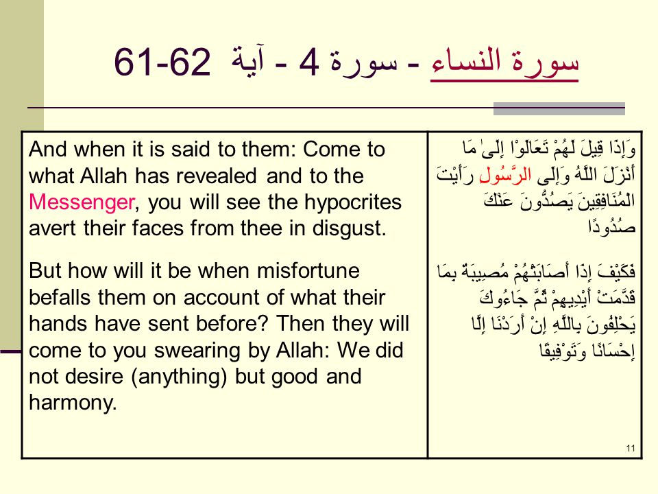 11 سورة النساءسورة النساء - سورة 4 - آية 61-62 And when it is said to them: Come to what Allah has revealed and to the Messenger, you will see the hypocrites avert their faces from thee in disgust.