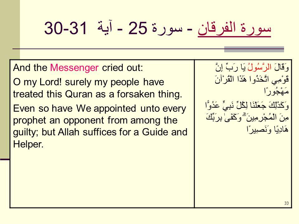 33 سورة الفرقانسورة الفرقان - سورة 25 - آية 30-31 And the Messenger cried out: O my Lord! surely my people have treated this Quran as a forsaken thing