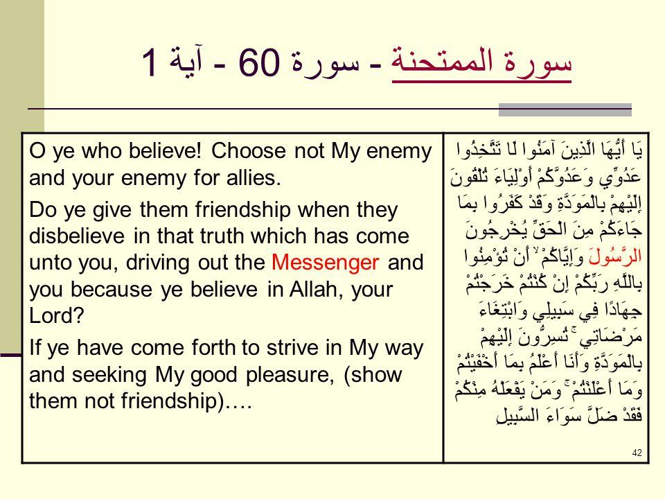 42 سورة الممتحنةسورة الممتحنة - سورة 60 - آية 1 O ye who believe! Choose not My enemy and your enemy for allies. Do ye give them friendship when they
