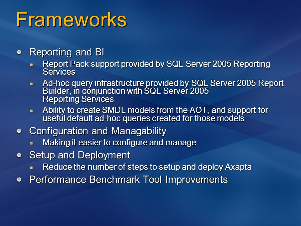 Frameworks Reporting and BI Report Pack support provided by SQL Server 2005 Reporting Services Ad-hoc query infrastructure provided by SQL Server 2005 Report Builder, in conjunction with SQL Server 2005 Reporting Services Ability to create SMDL models from the AOT, and support for useful default ad-hoc queries created for those models Configuration and Managability Making it easier to configure and manage Setup and Deployment Reduce the number of steps to setup and deploy Axapta Performance Benchmark Tool Improvements