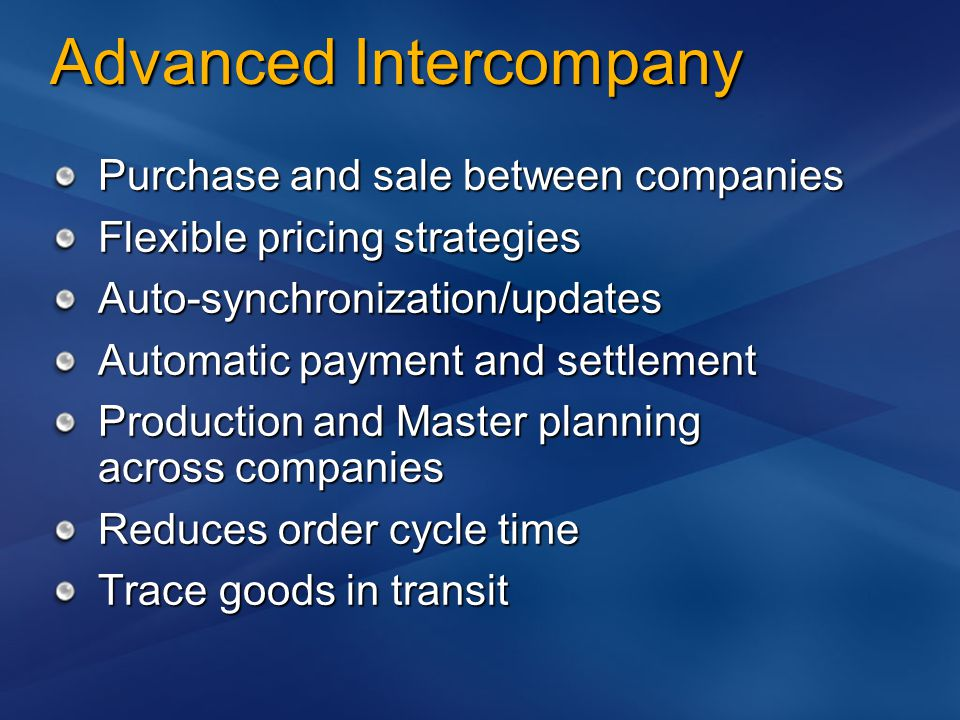 Advanced Intercompany Purchase and sale between companies Flexible pricing strategies Auto-synchronization/updates Automatic payment and settlement Production and Master planning across companies Reduces order cycle time Trace goods in transit