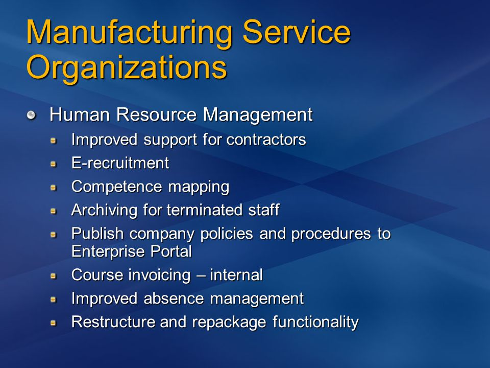 Manufacturing Service Organizations Human Resource Management Improved support for contractors E-recruitment Competence mapping Archiving for terminated staff Publish company policies and procedures to Enterprise Portal Course invoicing – internal Improved absence management Restructure and repackage functionality