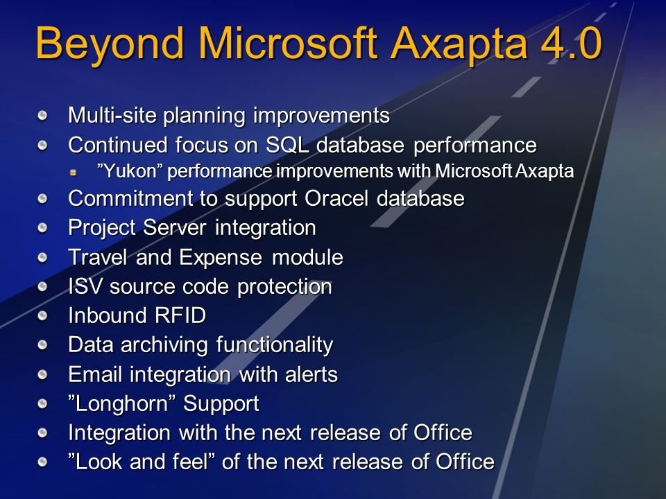 Beyond Microsoft Axapta 4.0 Multi-site planning improvements Continued focus on SQL database performance Yukon performance improvements with Microsoft Axapta Commitment to support Oracel database Project Server integration Travel and Expense module ISV source code protection Inbound RFID Data archiving functionality Email integration with alerts Longhorn Support Integration with the next release of Office Look and feel of the next release of Office