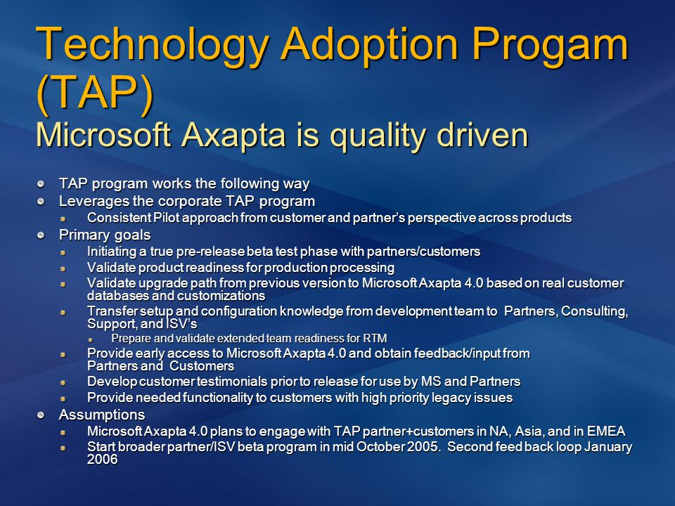 Technology Adoption Progam (TAP) Microsoft Axapta is quality driven TAP program works the following way Leverages the corporate TAP program Consistent