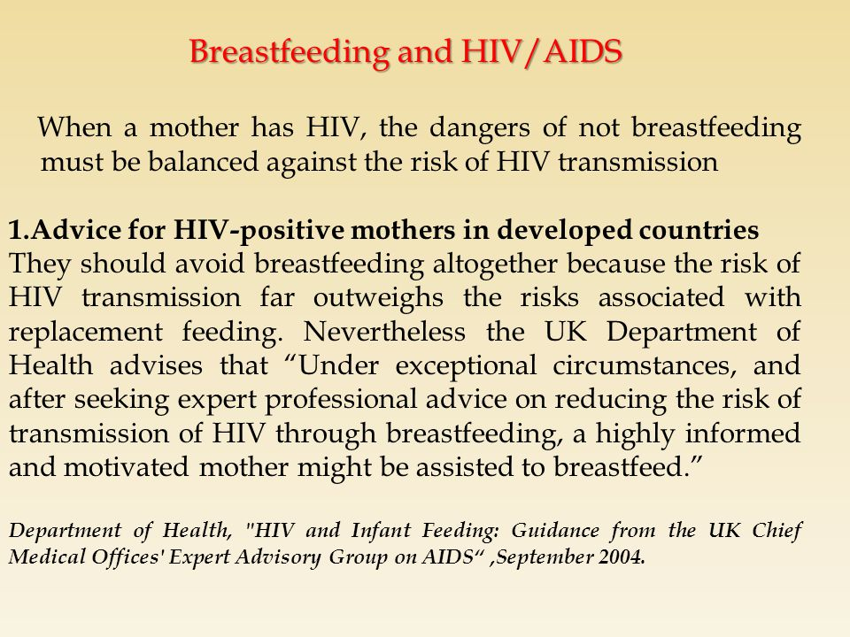 Breastfeeding and HIV/AIDS When a mother has HIV, the dangers of not breastfeeding must be balanced against the risk of HIV transmission 1.Advice for HIV-positive mothers in developed countries They should avoid breastfeeding altogether because the risk of HIV transmission far outweighs the risks associated with replacement feeding.