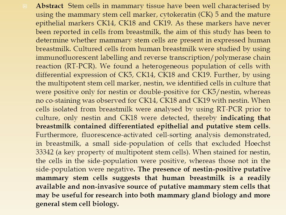  Abstract Stem cells in mammary tissue have been well characterised by using the mammary stem cell marker, cytokeratin (CK) 5 and the mature epithelial markers CK14, CK18 and CK19.