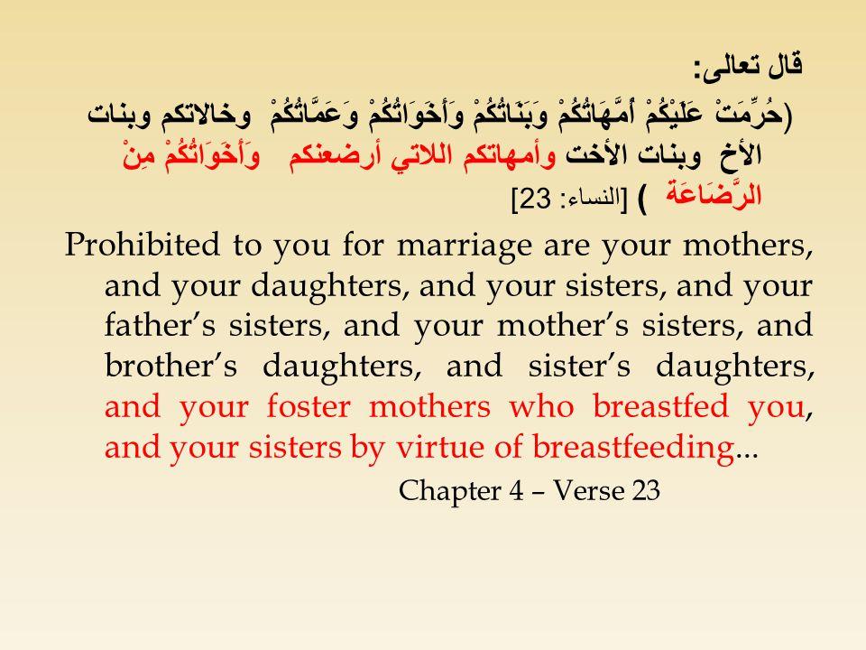 قال تعالى : ( حُرِّمَتْ عَلَيْكُمْ أُمَّهَاتُكُمْ وَبَنَاتُكُمْ وَأَخَوَاتُكُمْ وَعَمَّاتُكُمْ وخالاتكم وبنات الأخ وبنات الأخت وأمهاتكم اللاتي أرضعنكم وَأَخَوَاتُكُمْ مِنْ الرَّضَاعَة ) [ النساء : 23] Prohibited to you for marriage are your mothers, and your daughters, and your sisters, and your father's sisters, and your mother's sisters, and brother's daughters, and sister's daughters, and your foster mothers who breastfed you, and your sisters by virtue of breastfeeding...