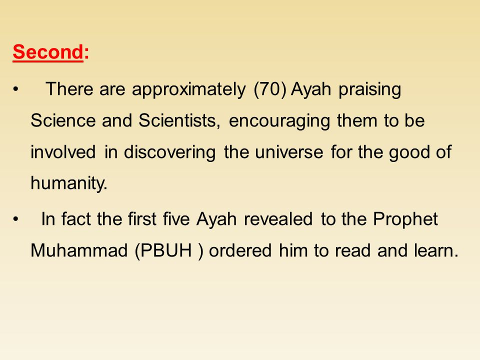 Second: There are approximately (70) Ayah praising Science and Scientists, encouraging them to be involved in discovering the universe for the good of humanity.