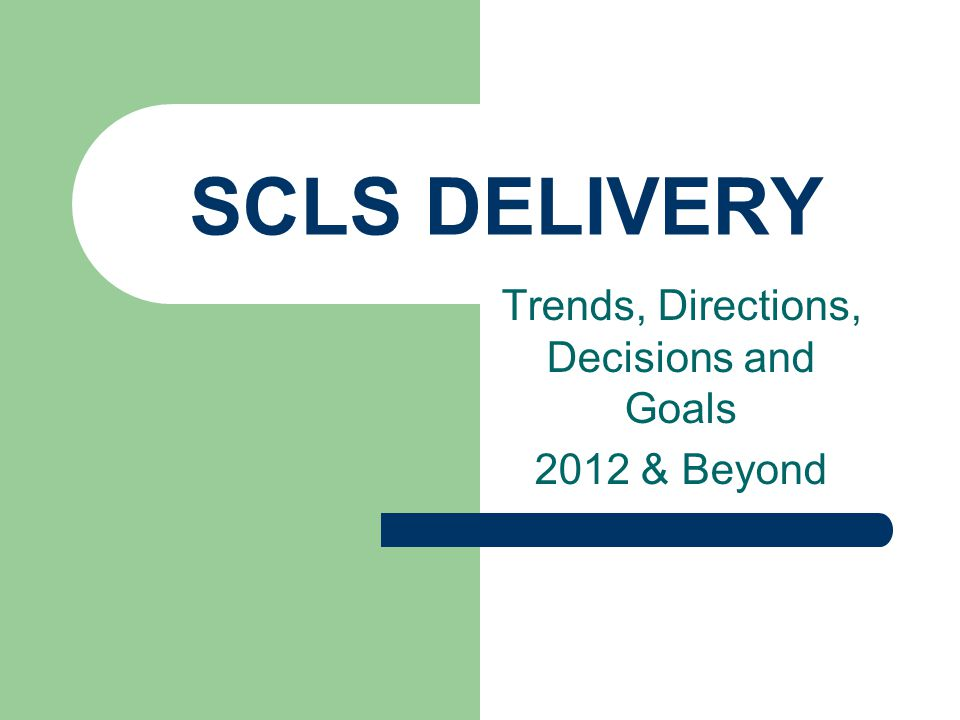 SCLS DELIVERY Trends, Directions, Decisions and Goals 2012 & Beyond