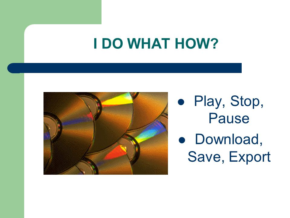 I DO WHAT HOW Play, Stop, Pause Download, Save, Export