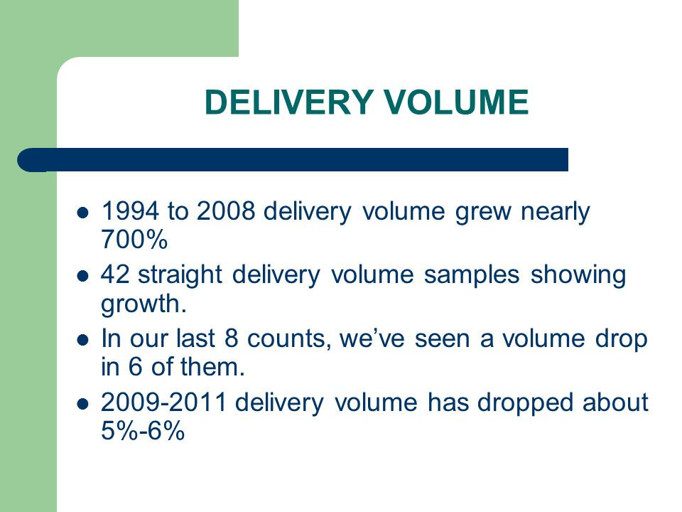 DELIVERY VOLUME 1994 to 2008 delivery volume grew nearly 700% 42 straight delivery volume samples showing growth. In our last 8 counts, we've seen a v
