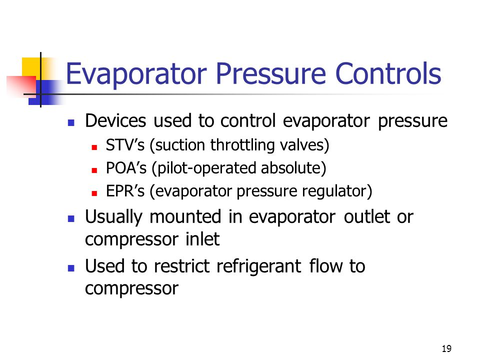 19 Evaporator Pressure Controls Devices used to control evaporator pressure STV's (suction throttling valves) POA's (pilot-operated absolute) EPR's (evaporator pressure regulator) Usually mounted in evaporator outlet or compressor inlet Used to restrict refrigerant flow to compressor