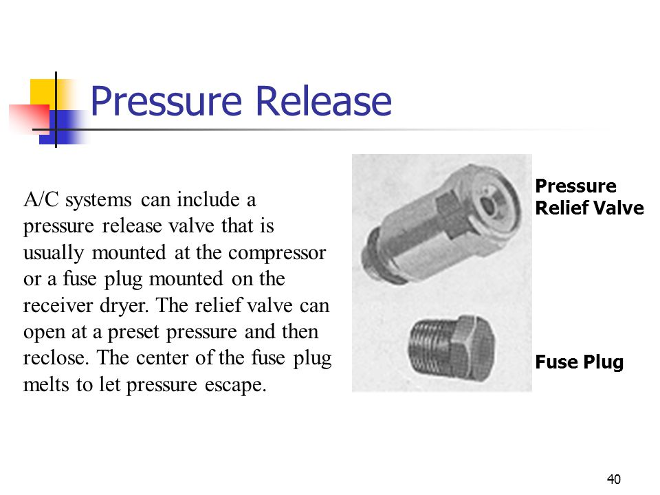 40 Pressure Release A/C systems can include a pressure release valve that is usually mounted at the compressor or a fuse plug mounted on the receiver dryer.