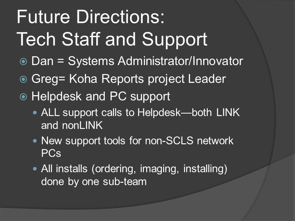 Future Directions: Tech Staff and Support  Dan = Systems Administrator/Innovator  Greg= Koha Reports project Leader  Helpdesk and PC support ALL support calls to Helpdesk—both LINK and nonLINK New support tools for non-SCLS network PCs All installs (ordering, imaging, installing) done by one sub-team