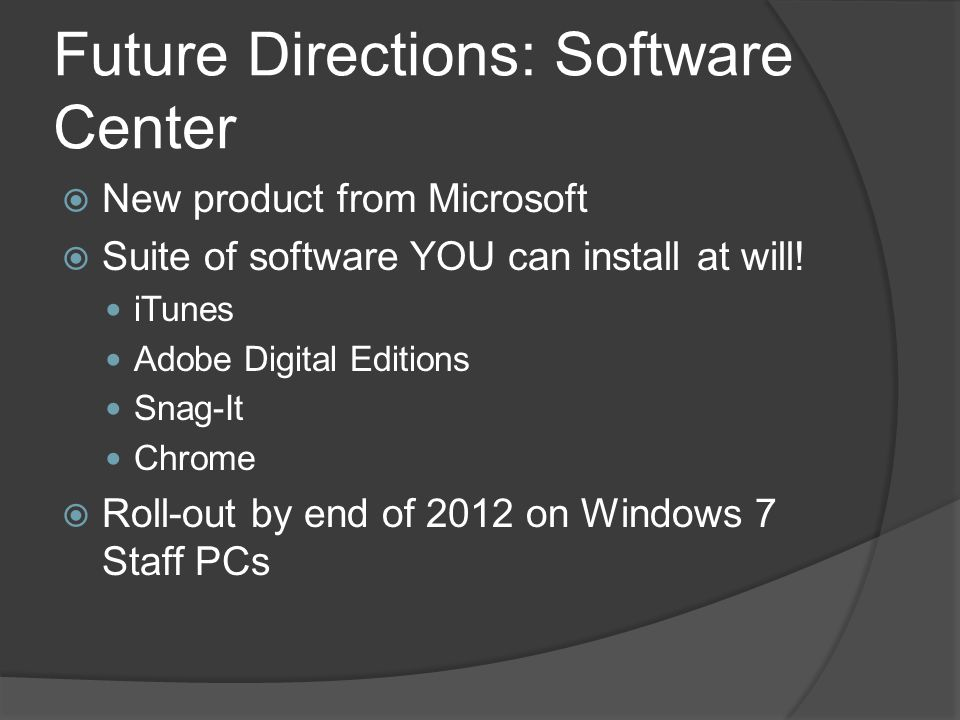 Future Directions: Software Center  New product from Microsoft  Suite of software YOU can install at will.