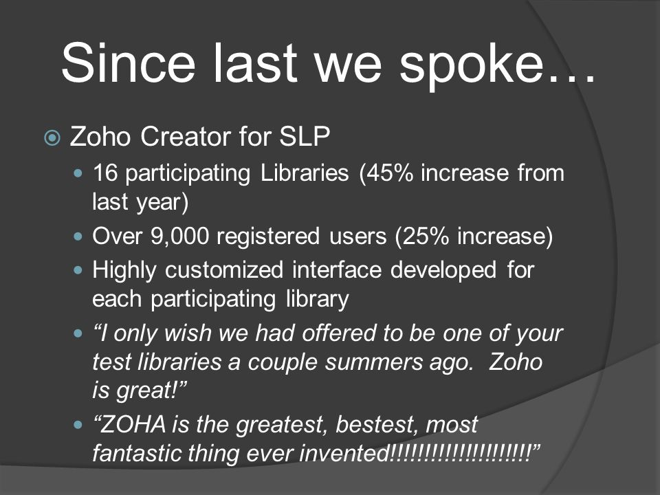 Since last we spoke…  Zoho Creator for SLP 16 participating Libraries (45% increase from last year) Over 9,000 registered users (25% increase) Highly customized interface developed for each participating library I only wish we had offered to be one of your test libraries a couple summers ago.