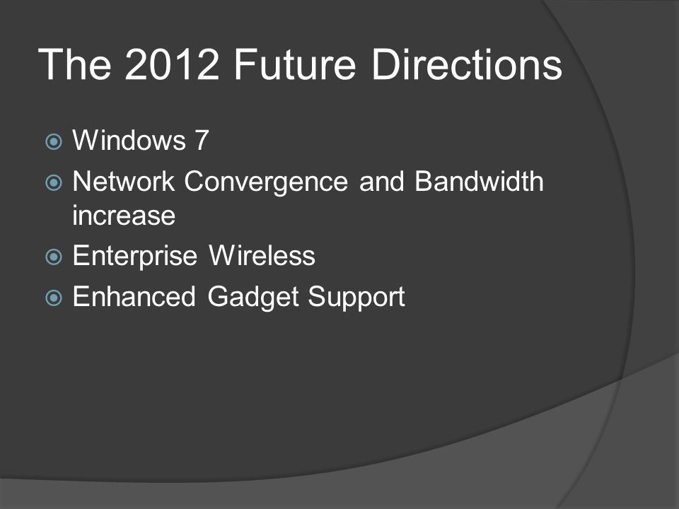 The 2012 Future Directions  Windows 7  Network Convergence and Bandwidth increase  Enterprise Wireless  Enhanced Gadget Support