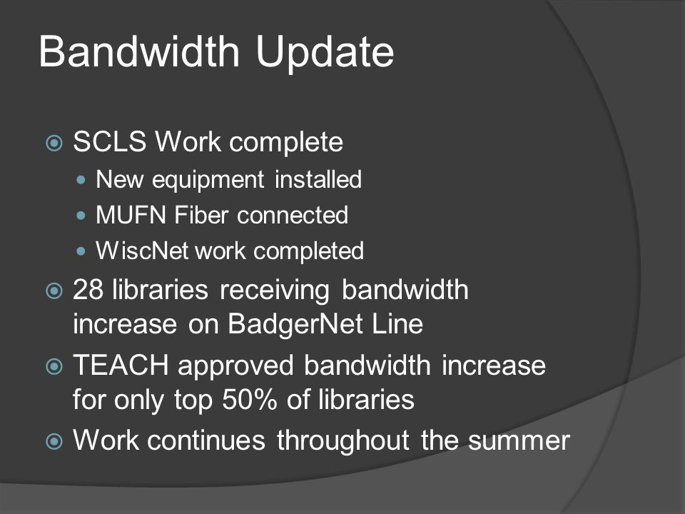 Bandwidth Update  SCLS Work complete New equipment installed MUFN Fiber connected WiscNet work completed  28 libraries receiving bandwidth increase on BadgerNet Line  TEACH approved bandwidth increase for only top 50% of libraries  Work continues throughout the summer