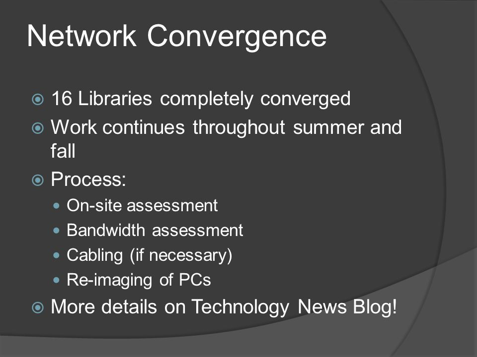 Network Convergence  16 Libraries completely converged  Work continues throughout summer and fall  Process: On-site assessment Bandwidth assessment Cabling (if necessary) Re-imaging of PCs  More details on Technology News Blog!