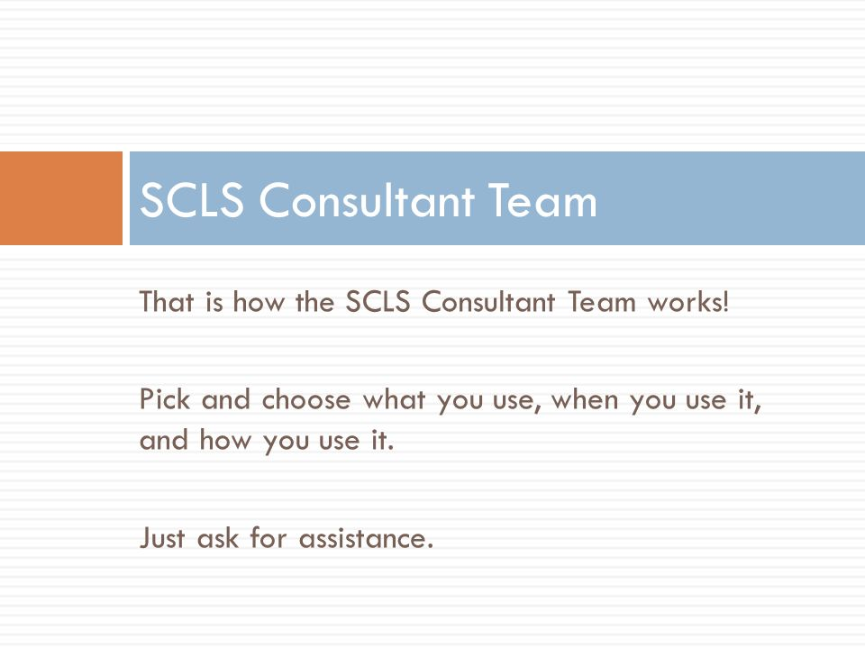 That is how the SCLS Consultant Team works! Pick and choose what you use, when you use it, and how you use it. Just ask for assistance. SCLS Consultan