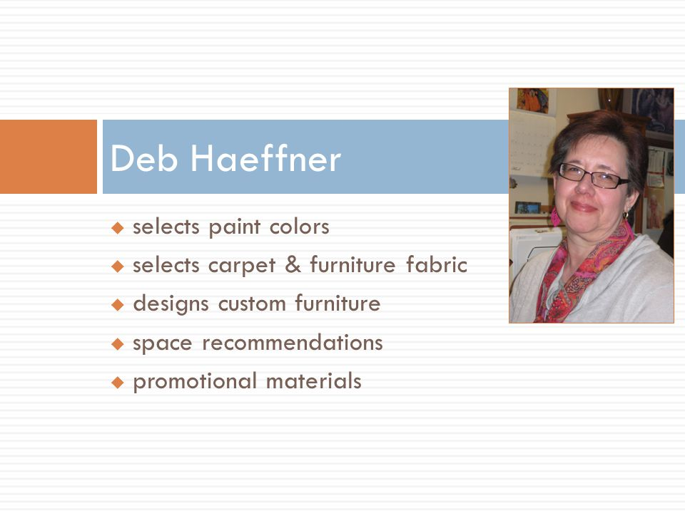  selects paint colors  selects carpet & furniture fabric  designs custom furniture  space recommendations  promotional materials Deb Haeffner