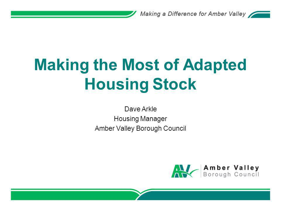 Making the Most of Adapted Housing Stock Dave Arkle Housing Manager Amber Valley Borough Council