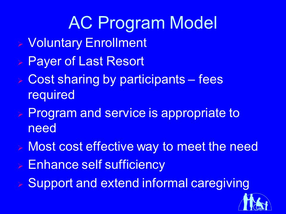 Enrollment Process for AC  Community Assessment determines service needs – LTCC County Social Service Department Tribal Entity Public Health Nurse/Social Worker  AC financial eligibility determined by the Case Manager