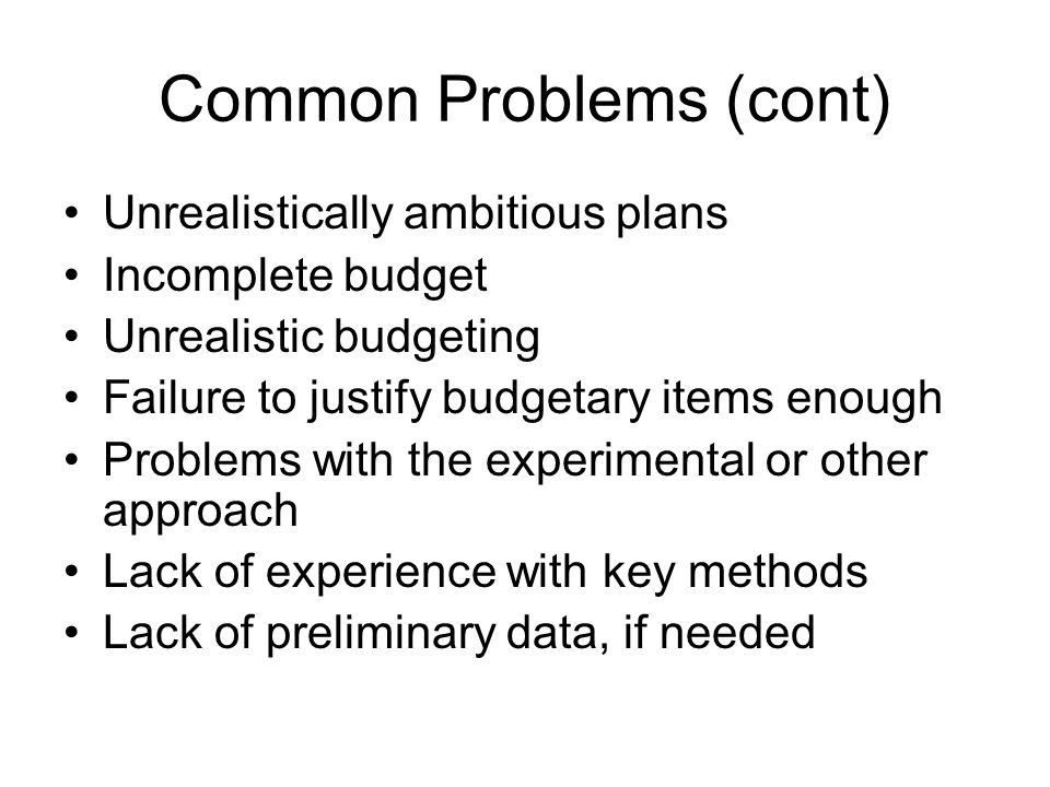 Common Problems (cont) Unrealistically ambitious plans Incomplete budget Unrealistic budgeting Failure to justify budgetary items enough Problems with the experimental or other approach Lack of experience with key methods Lack of preliminary data, if needed