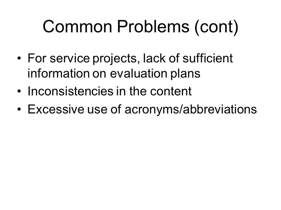 Common Problems (cont) For service projects, lack of sufficient information on evaluation plans Inconsistencies in the content Excessive use of acronyms/abbreviations