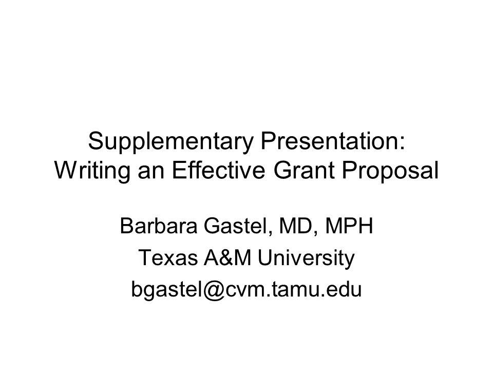 Supplementary Presentation: Writing an Effective Grant Proposal Barbara Gastel, MD, MPH Texas A&M University bgastel@cvm.tamu.edu