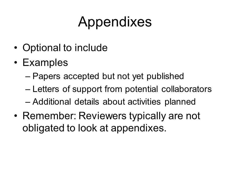 Appendixes Optional to include Examples –Papers accepted but not yet published –Letters of support from potential collaborators –Additional details about activities planned Remember: Reviewers typically are not obligated to look at appendixes.