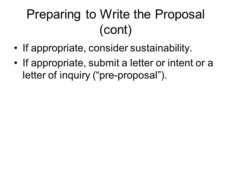 Preparing to Write the Proposal (cont) If appropriate, consider sustainability.