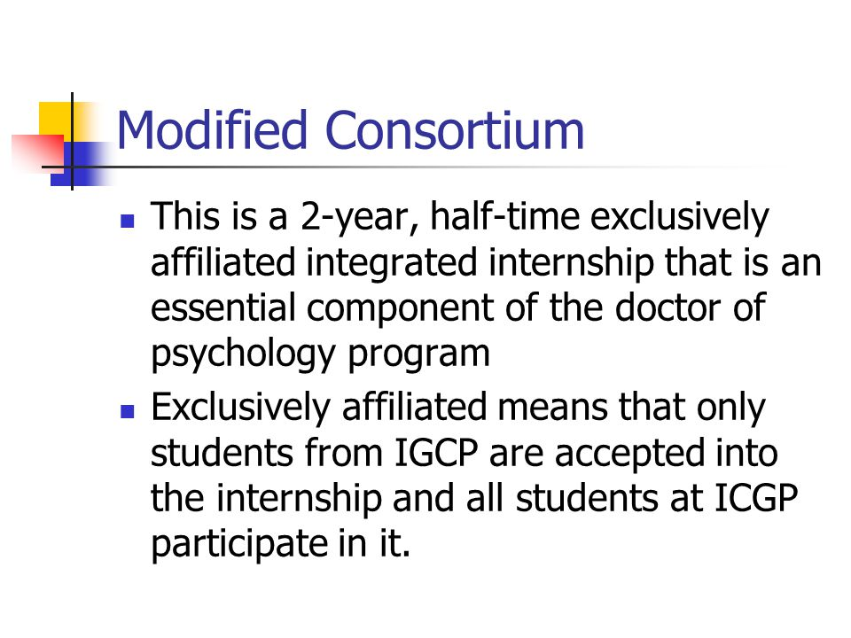 Modified Consortium This is a 2-year, half-time exclusively affiliated integrated internship that is an essential component of the doctor of psychology program Exclusively affiliated means that only students from IGCP are accepted into the internship and all students at ICGP participate in it.