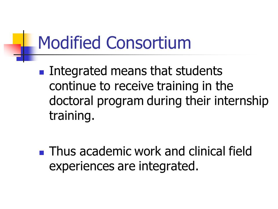 Modified Consortium Integrated means that students continue to receive training in the doctoral program during their internship training.