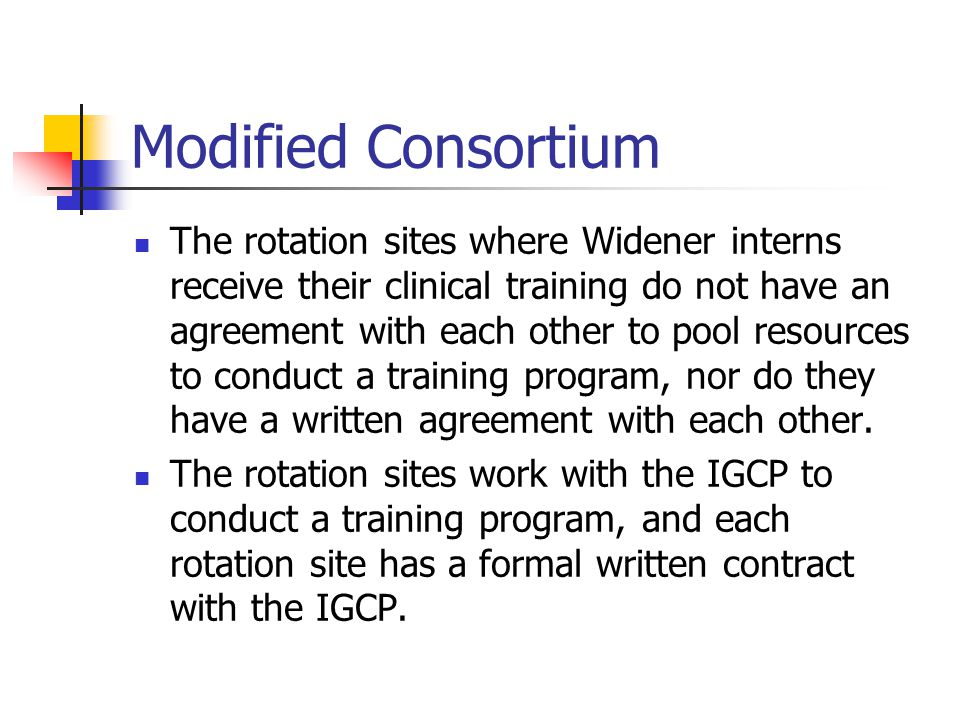 Modified Consortium The rotation sites where Widener interns receive their clinical training do not have an agreement with each other to pool resources to conduct a training program, nor do they have a written agreement with each other.