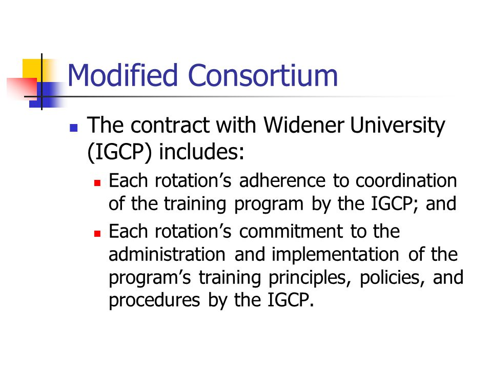 Modified Consortium The contract with Widener University (IGCP) includes: Each rotation's adherence to coordination of the training program by the IGCP; and Each rotation's commitment to the administration and implementation of the program's training principles, policies, and procedures by the IGCP.