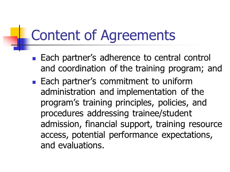 Content of Agreements Each partner's adherence to central control and coordination of the training program; and Each partner's commitment to uniform administration and implementation of the program's training principles, policies, and procedures addressing trainee/student admission, financial support, training resource access, potential performance expectations, and evaluations.
