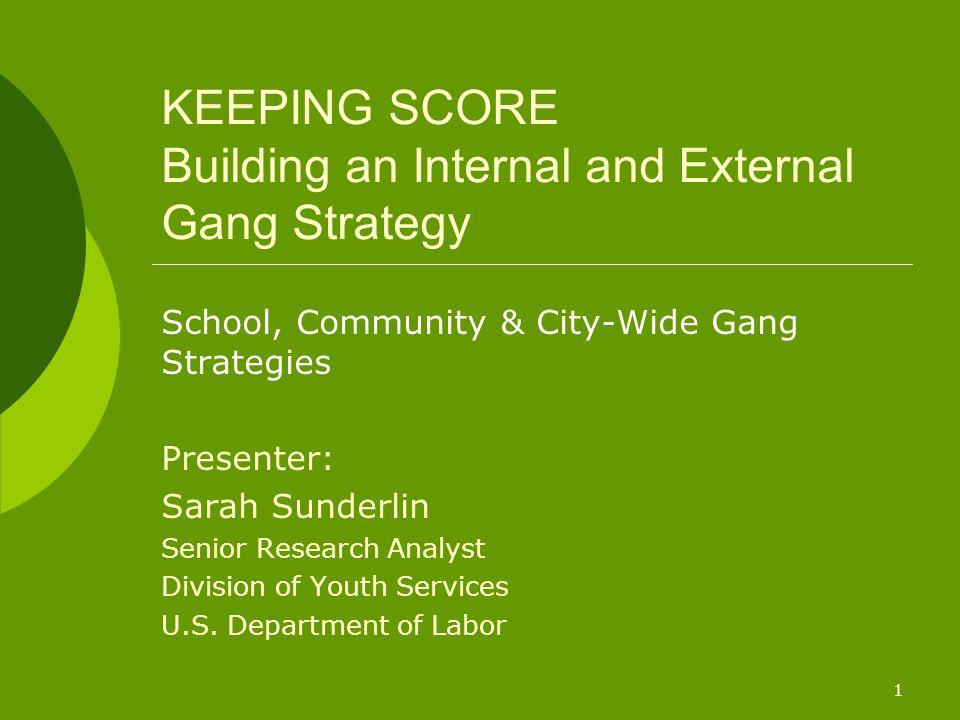 1 KEEPING SCORE Building an Internal and External Gang Strategy School, Community & City-Wide Gang Strategies Presenter: Sarah Sunderlin Senior Resear