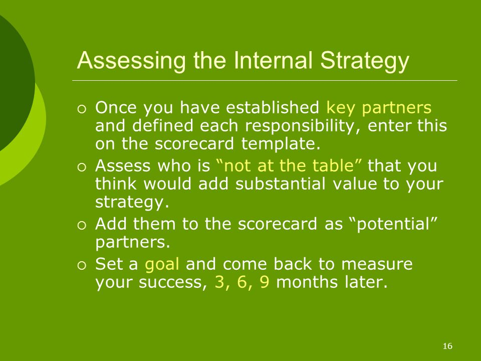 16 Assessing the Internal Strategy  Once you have established key partners and defined each responsibility, enter this on the scorecard template.