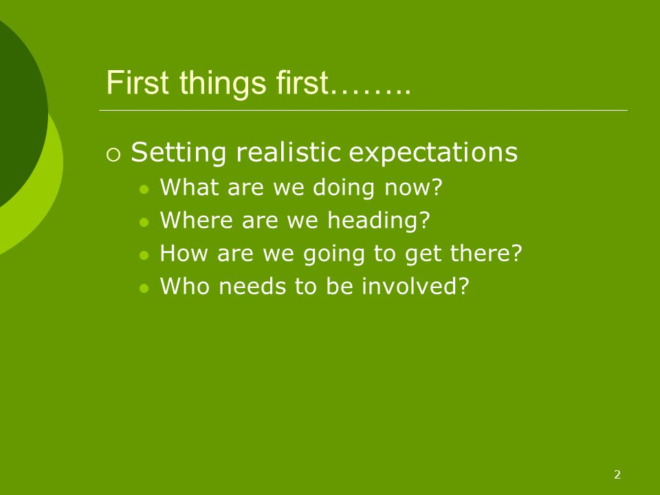 2 First things first……..  Setting realistic expectations What are we doing now? Where are we heading? How are we going to get there? Who needs to be
