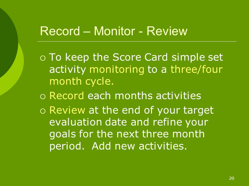 20 Record – Monitor - Review  To keep the Score Card simple set activity monitoring to a three/four month cycle.  Record each months activities  Re