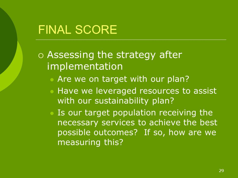 29 FINAL SCORE  Assessing the strategy after implementation Are we on target with our plan? Have we leveraged resources to assist with our sustainabi