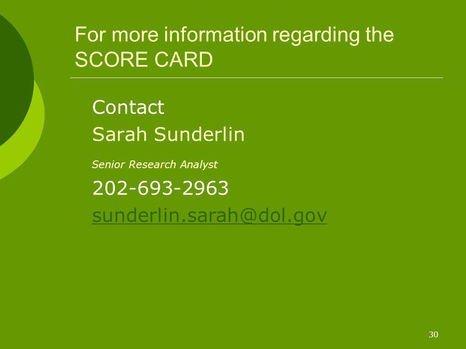 30 For more information regarding the SCORE CARD Contact Sarah Sunderlin Senior Research Analyst 202-693-2963 sunderlin.sarah@dol.gov